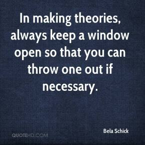 Bela Schick - In making theories, always keep a window open so that you can throw one out if necessary.