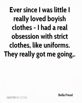 Bella Freud - Ever since I was little I really loved boyish clothes - I had a real obsession with strict clothes, like uniforms. They really got me going.