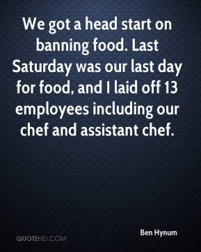 Ben Hynum - We got a head start on banning food. Last Saturday was our last day for food, and I laid off 13 employees including our chef and assistant chef.