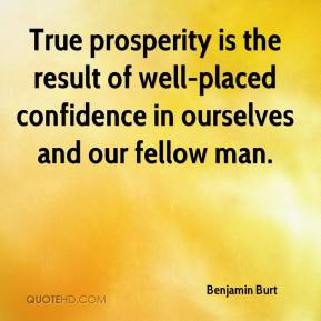 Benjamin Burt - True prosperity is the result of well-placed confidence in ourselves and our fellow man.