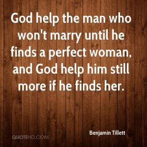 Benjamin Tillett - God help the man who won't marry until he finds a perfect woman, and God help him still more if he finds her.