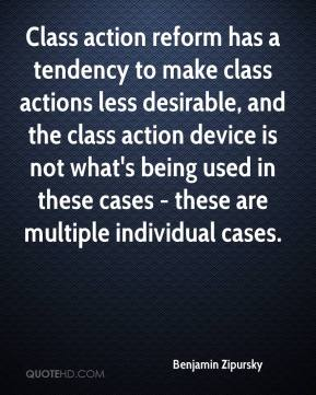 Benjamin Zipursky - Class action reform has a tendency to make class actions less desirable, and the class action device is not what's being used in these cases - these are multiple individual cases.