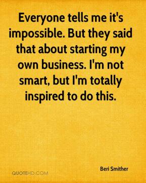 Everyone tells me it's impossible. But they said that about starting my own business. I'm not smart, but I'm totally inspired to do this.