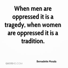 When men are oppressed it is a tragedy, when women are oppressed it is a tradition.