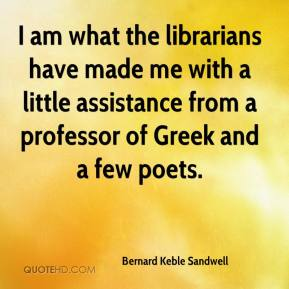 Bernard Keble Sandwell - I am what the librarians have made me with a little assistance from a professor of Greek and a few poets.