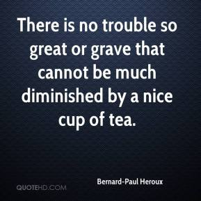 Bernard-Paul Heroux - There is no trouble so great or grave that cannot be much diminished by a nice cup of tea.