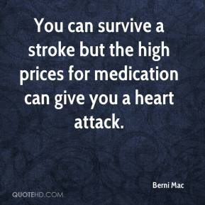 Berni Mac - You can survive a stroke but the high prices for medication can give you a heart attack.