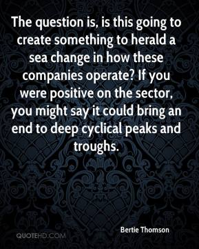 Bertie Thomson - The question is, is this going to create something to herald a sea change in how these companies operate? If you were positive on the sector, you might say it could bring an end to deep cyclical peaks and troughs.