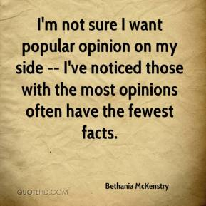 I'm not sure I want popular opinion on my side -- I've noticed those with the most opinions often have the fewest facts.