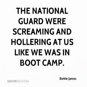 Bettie James - The National Guard were screaming and hollering at us like we was in boot camp.
