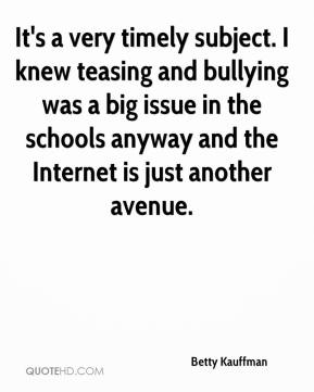 Betty Kauffman - It's a very timely subject. I knew teasing and bullying was a big issue in the schools anyway and the Internet is just another avenue.