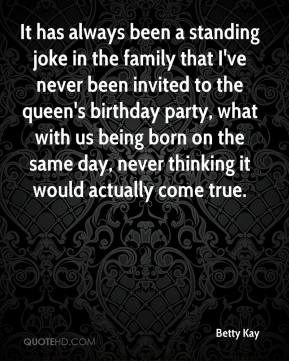Betty Kay - It has always been a standing joke in the family that I've never been invited to the queen's birthday party, what with us being born on the same day, never thinking it would actually come true.