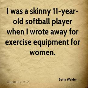 Betty Weider - I was a skinny 11-year-old softball player when I wrote away for exercise equipment for women.