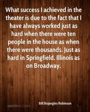Bill Bojangles Robinson - What success I achieved in the theater is due to the fact that I have always worked just as hard when there were ten people in the house as when there were thousands. Just as hard in Springfield, Illinois as on Broadway.