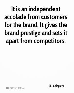 Bill Colegrave - It is an independent accolade from customers for the brand. It gives the brand prestige and sets it apart from competitors.