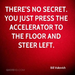 Bill Vukovich - There's no secret. You just press the accelerator to the floor and steer left.