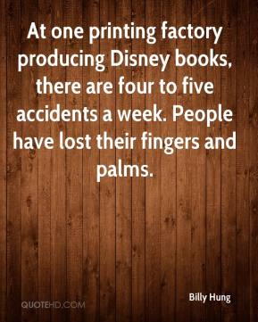 Billy Hung - At one printing factory producing Disney books, there are four to five accidents a week. People have lost their fingers and palms.