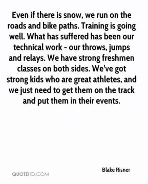 Blake Risner - Even if there is snow, we run on the roads and bike paths. Training is going well. What has suffered has been our technical work - our throws, jumps and relays. We have strong freshmen classes on both sides. We've got strong kids who are great athletes, and we just need to get them on the track and put them in their events.
