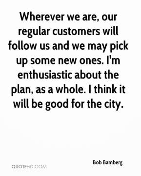 Bob Bamberg - Wherever we are, our regular customers will follow us and we may pick up some new ones. I'm enthusiastic about the plan, as a whole. I think it will be good for the city.