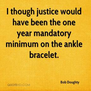 Bob Doughty - I though justice would have been the one year mandatory minimum on the ankle bracelet.