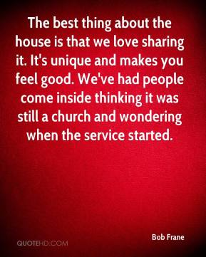 Bob Frane - The best thing about the house is that we love sharing it. It's unique and makes you feel good. We've had people come inside thinking it was still a church and wondering when the service started.