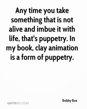 Bobby Box - Any time you take something that is not alive and imbue it with life, that's puppetry. In my book, clay animation is a form of puppetry.