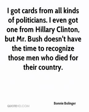 Bonnie Bolinger - I got cards from all kinds of politicians. I even got one from Hillary Clinton, but Mr. Bush doesn't have the time to recognize those men who died for their country.
