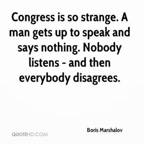 Boris Marshalov - Congress is so strange. A man gets up to speak and says nothing. Nobody listens - and then everybody disagrees.