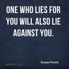 Bosnian Proverb - One who lies for you will also lie against you.