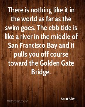 Brent Allen - There is nothing like it in the world as far as the swim goes. The ebb tide is like a river in the middle of San Francisco Bay and it pulls you off course toward the Golden Gate Bridge.