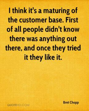 I think it's a maturing of the customer base. First of all people didn't know there was anything out there, and once they tried it they like it.