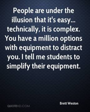Brett Weston - People are under the illusion that it's easy... technically, it is complex. You have a million options with equipment to distract you. I tell me students to simplify their equipment.