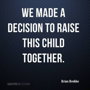 Brian Brekke - We made a decision to raise this child together.
