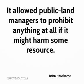 Brian Hawthorne - It allowed public-land managers to prohibit anything at all if it might harm some resource.