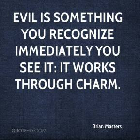 Brian Masters - Evil is something you recognize immediately you see it: it works through charm.