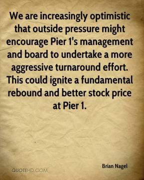 Brian Nagel - We are increasingly optimistic that outside pressure might encourage Pier 1's management and board to undertake a more aggressive turnaround effort. This could ignite a fundamental rebound and better stock price at Pier 1.