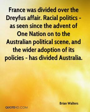Brian Walters - France was divided over the Dreyfus affair. Racial politics - as seen since the advent of One Nation on to the Australian political scene, and the wider adoption of its policies - has divided Australia.
