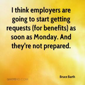 Bruce Barth - I think employers are going to start getting requests (for benefits) as soon as Monday. And they're not prepared.