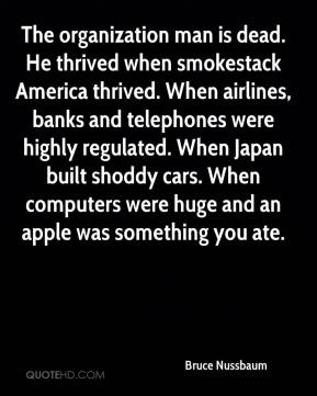 Bruce Nussbaum - The organization man is dead. He thrived when smokestack America thrived. When airlines, banks and telephones were highly regulated. When Japan built shoddy cars. When computers were huge and an apple was something you ate.