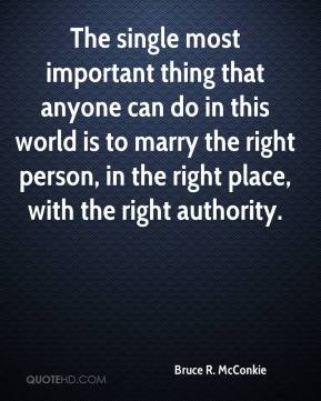 Bruce R. McConkie - The single most important thing that anyone can do in this world is to marry the right person, in the right place, with the right authority.