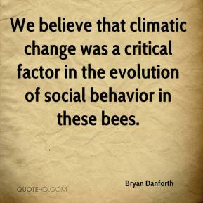 Bryan Danforth - We believe that climatic change was a critical factor in the evolution of social behavior in these bees.