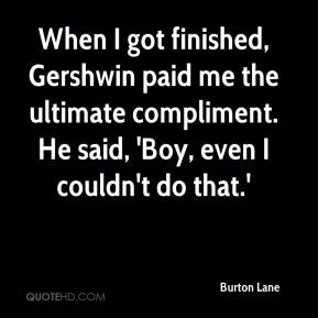 Burton Lane - When I got finished, Gershwin paid me the ultimate compliment. He said, 'Boy, even I couldn't do that.'