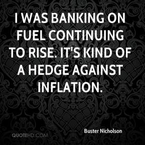Buster Nicholson - I was banking on fuel continuing to rise. It's kind of a hedge against inflation.