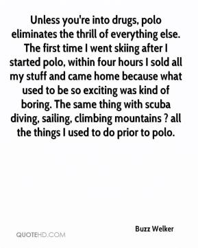 Buzz Welker - Unless you're into drugs, polo eliminates the thrill of everything else. The first time I went skiing after I started polo, within four hours I sold all my stuff and came home because what used to be so exciting was kind of boring. The same thing with scuba diving, sailing, climbing mountains ? all the things I used to do prior to polo.