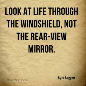 Byrd Baggett - Look at life through the windshield, not the rear-view mirror.