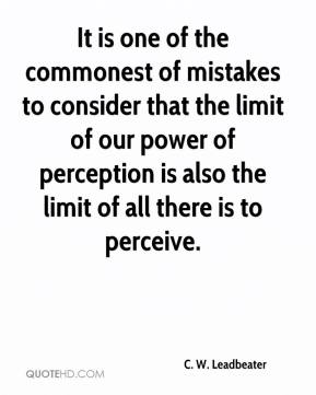 C. W. Leadbeater - It is one of the commonest of mistakes to consider that the limit of our power of perception is also the limit of all there is to perceive.