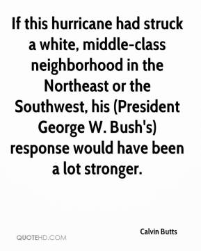 Calvin Butts - If this hurricane had struck a white, middle-class neighborhood in the Northeast or the Southwest, his (President George W. Bush's) response would have been a lot stronger.