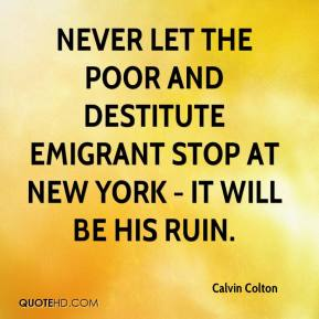 Calvin Colton - Never let the poor and destitute emigrant stop at New York - it will be his ruin.