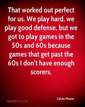 Calvin Moore - That worked out perfect for us. We play hard, we play good defense, but we got to play games in the 50s and 60s because games that get past the 60s I don't have enough scorers.