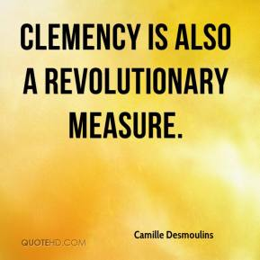 Camille Desmoulins - Clemency is also a revolutionary measure.